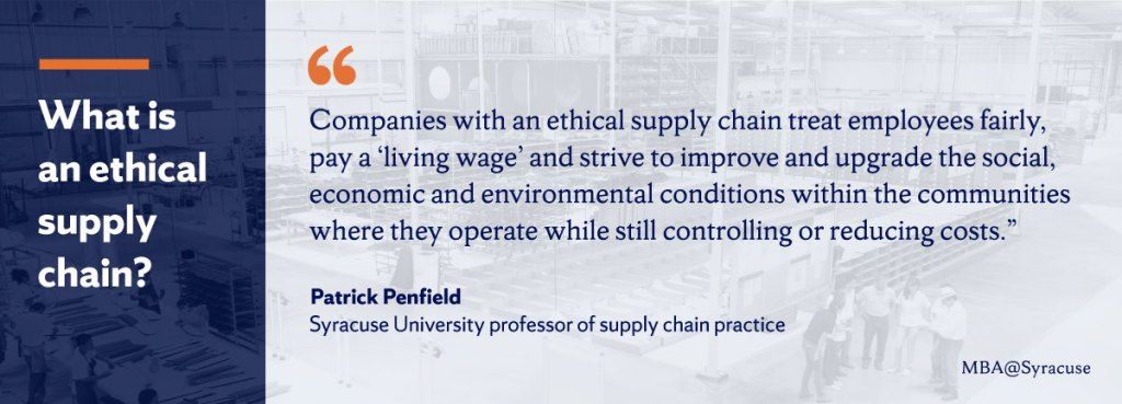 Syracuse University professor of supply chain practice Patrick Penfield explains that companies with an ethical supply chain treat employees fairly, pay a living wage and strive to improve and upgrade the social, economic and environmental conditions within the communities where they operate while still controlling or reducing costs.